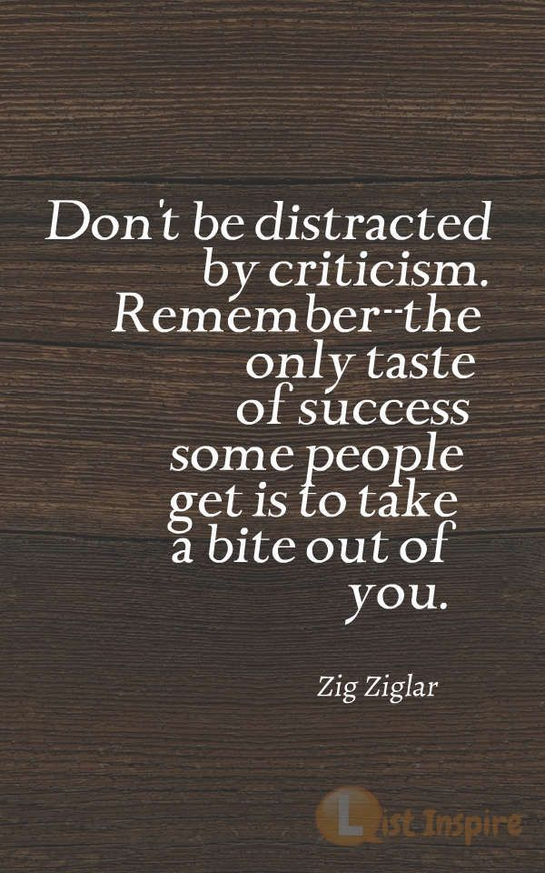 Don't be distracted by criticism. Remember--the only taste of success some people get is to take a bite out of you. Zig Ziglar