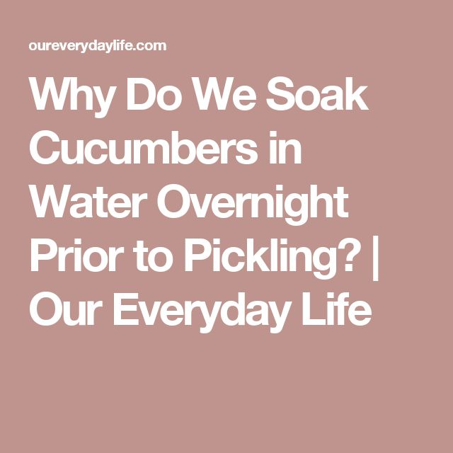 Why Do We Soak Cucumbers in Water Overnight Prior to Pickling? | Our Everyday Life