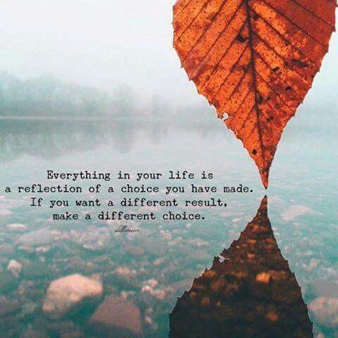 ★★★ Everything in your life is reflective of a choice you have made. If you want a different result, make a different choice.