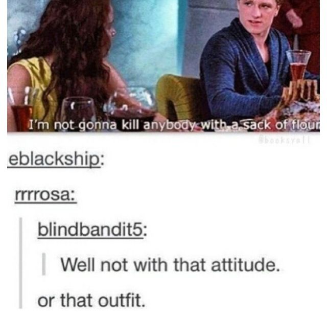 """""""Or that outfit"""" Seriously! Peeta I think you might have accidentally gotten that from Katniss's closet"""