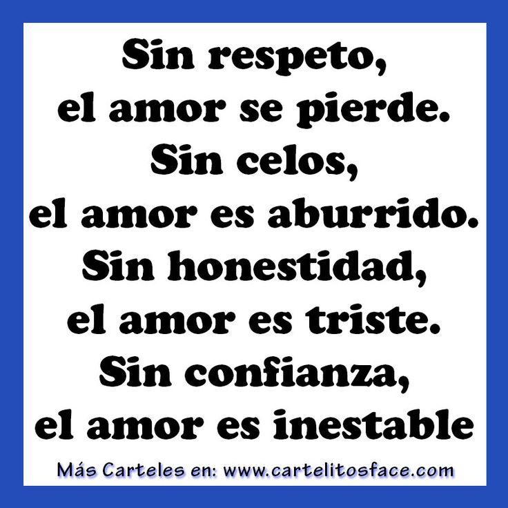 Sin respeto, el amor se pierde. Sin los celos, el amor es aburrido. Sin honestidad, el amor es triste. Sin confianza, el amor es inestable