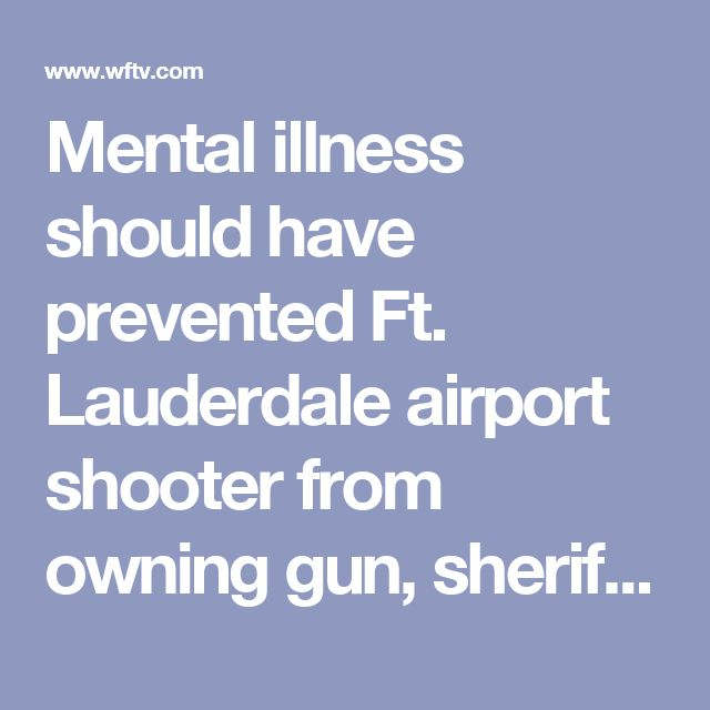 Mental illness should have prevented Ft. Lauderdale airport shooter from owning gun, sheriff says  Updated: Jan 9, 2017 - 5:55 AM