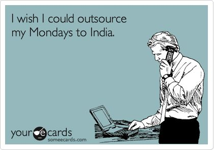 I wish I could outsource my Mondays to India.: Chaos Monday, Mondays Humor Ecards, Ecards Monday, Monday Ecards Humor, Augh Monday S, Ecards Workplace, Monday Humor Ecards