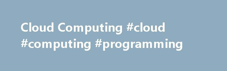 Cloud Computing #cloud #computing #programming http://netherlands.nef2.com/cloud-computing-cloud-computing-programming/  # Cloud Computing Training and Courseware The latest trend that is sweeping the industry is cloud computing. As with any emerging technology, there is a significant degree of both hype and fear. Organizations of all shapes and sizes are pondering the implications of the cloud upon their enterprises. Is cloud relevant to my business?Do I need a private cloud or a public…