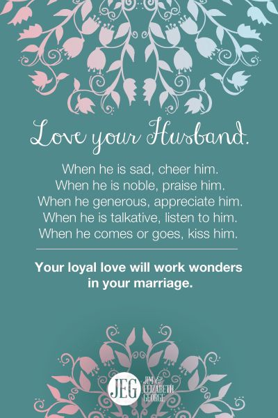 Love your husband. Your loyal love will work wonders in your marriage.