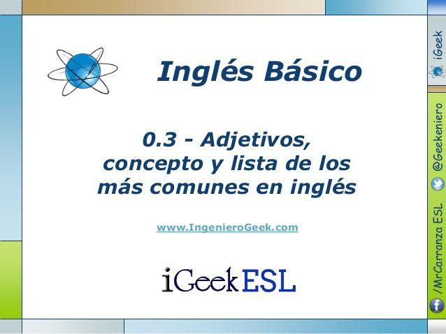 0.3 - Adjetivos,  concepto y lista de los  más comunes en inglés  www.IngenieroGeek.com  Inglés Básico  /MrCarranzaESL@Geekenie...