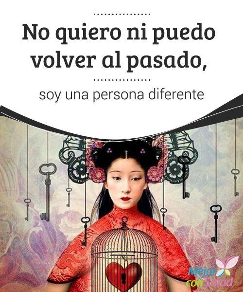 No quiero ni puedo volver al pasado, soy una persona diferente  El pasado no se puede editar. Nadie puede cambiar ni un ápice de lo hecho, de lo dicho o de lo ocurrido. Sin embargo, lo ocurrido en el ayer define también lo que somos ahora.