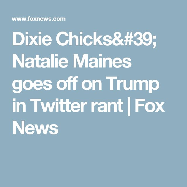 Dixie Chicks' Natalie Maines goes off on Trump in Twitter rant | Fox News