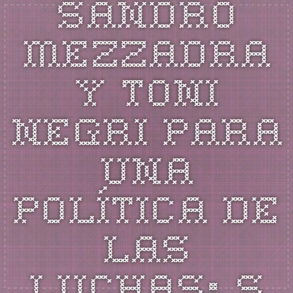 Sandro Mezzadra y Toni Negri Para una política de las luchas: Syriza, Podemos y nosotr@s   www.trasversales.net
