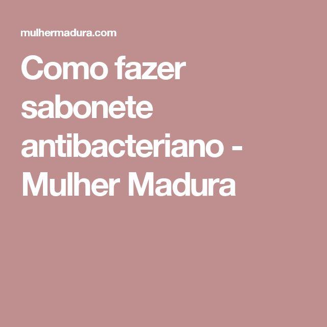 Como fazer sabonete antibacteriano - Mulher Madura