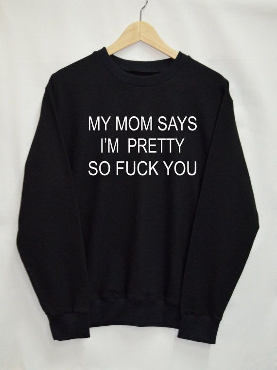 My Mom Says I'm Pretty So F*ck You Shirt Sweatshirt Clothing Sweater Top Tumblr Fashion Funny Text Slogan Dope Jumper tee swag quote