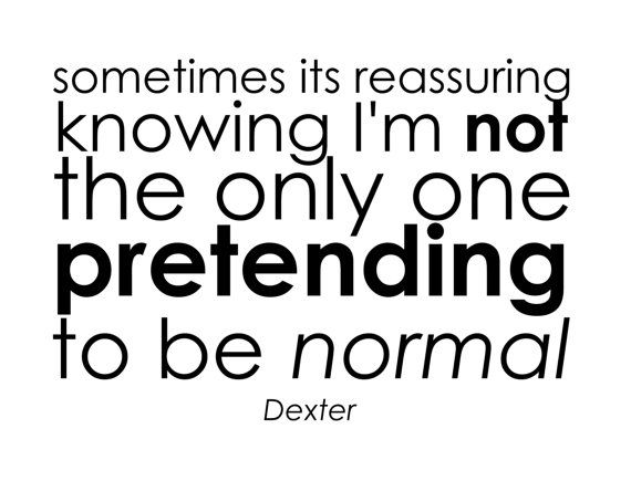 Sometimes its reassuring knowing I'm not the only one pretending to be normal