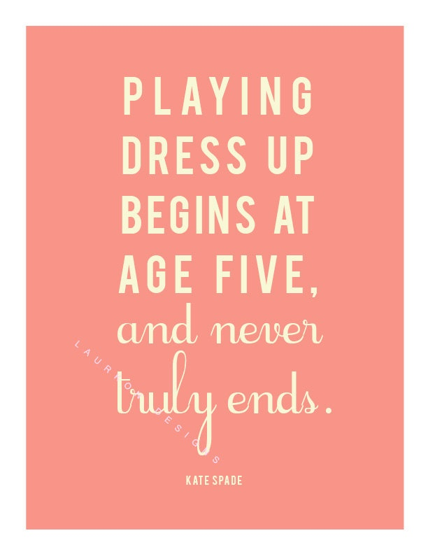 """""""Playing dress up begins at age 5 and never truly ends. """"-Kate Spade"""
