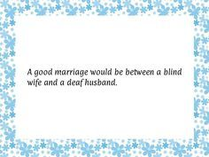 A good marriage would be between a blind wife and a deaf husband.