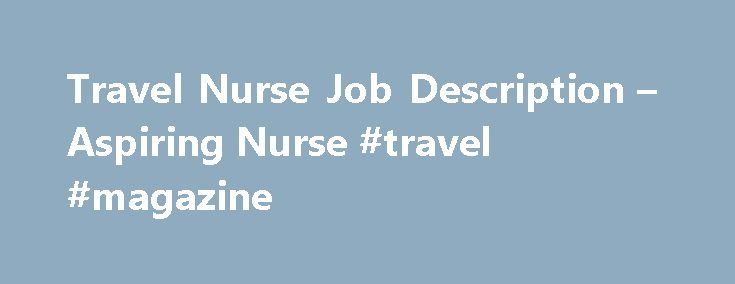 Travel Nurse Job Description – Aspiring Nurse #travel #magazine http://travels.remmont.com/travel-nurse-job-description-aspiring-nurse-travel-magazine/  #traveling nurse # Travel Nurse Job Description To understand what traveling nurses are and what they do, you need to read a travel nurse's job description. Travel nurses are Registered Nurses who are licensed and who travel across the country... Read moreThe post Travel Nurse Job Description – Aspiring Nurse #travel #magazine appeared first…