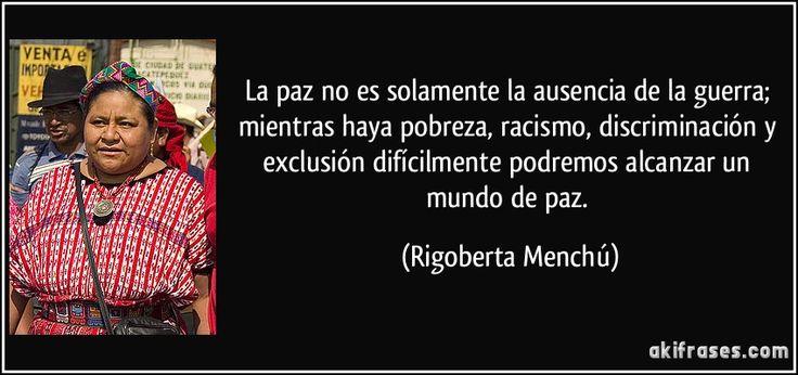 La paz no es solamente la ausencia de la guerra; mientras haya pobreza, racismo, discriminación y exclusión difícilmente podremos alcanzar un mundo de paz. (Rigoberta Menchú)