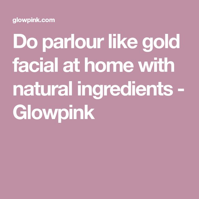 Do parlour like gold facial at home with natural ingredients - Glowpink