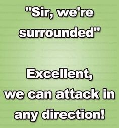 """""""Sir, we're surrounded."""" """"Excellent! We can attack in any direction!"""""""