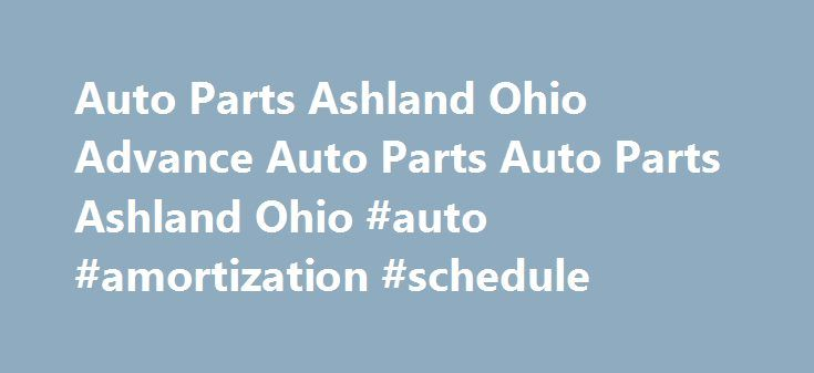 Auto Parts Ashland Ohio Advance Auto Parts Auto Parts Ashland Ohio #auto #amortization #schedule http://auto.remmont.com/auto-parts-ashland-ohio-advance-auto-parts-auto-parts-ashland-ohio-auto-amortization-schedule/  #napa auto parts locations # Advance Auto Parts – 5186 1420 Claremont Ave Ashland, OH 44805 Headquartered in Roanoke, Va. Advance Auto Parts, Inc. the largest automotive aftermarket parts provider in North America, serves both the professional installer and do-it-yourself…