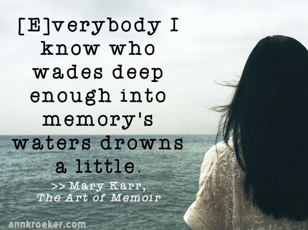 Writing Quote: [E]verybody I know who wades deep enough into memorys waters drowns a little - Mary Karr, The Art of Memoir | Ann Kroeker, Writing Coach