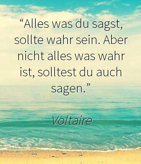 Alles was du sagst, sollte wahr sein. Aber nicht alles was wahr ist, solltest du auch sagen. Voltaire © Kiara Garcia