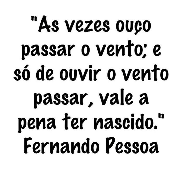 """""""Às vezes ouço passar o vento; e só de ouvir o vento passar, vale a pena ter nascido."""" #FernandoPessoa"""