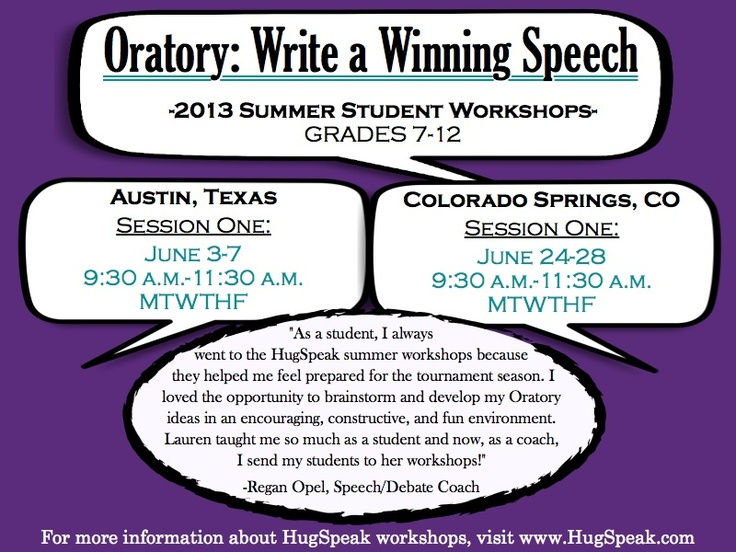 Oratory: Write a Winning Speech! 2013 HugSpeak Summer Student Workshop in Austin, TX, and Colorado Springs, CO. ------ Your student will prepare a competition-ready Oratory and learn important communication skills like writing, research and public speaking. ------ For more information and to sign up for a HugSpeak workshop, visit www.HugSpeak.com today!