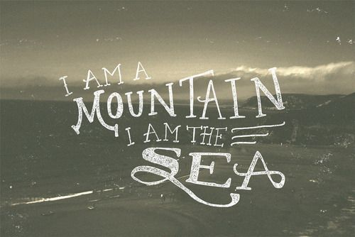 I am a mountain. YOU are the sea