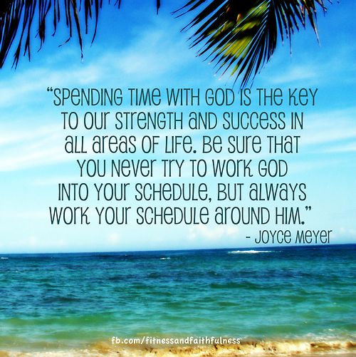 """Spending time with God is the key to our strength and success in all areas of life."