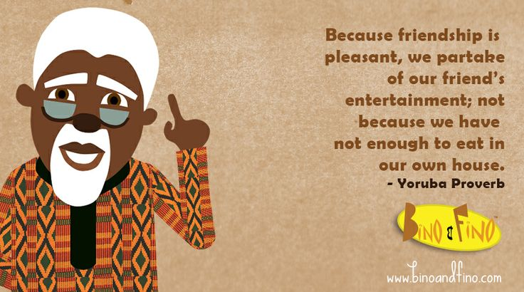 A lovely Yoruba proverb about friendship (via Bino and Fino)