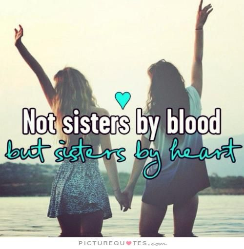 Not sisters by blood, but sisters by heart. Sister quotes on PictureQuotes.com.