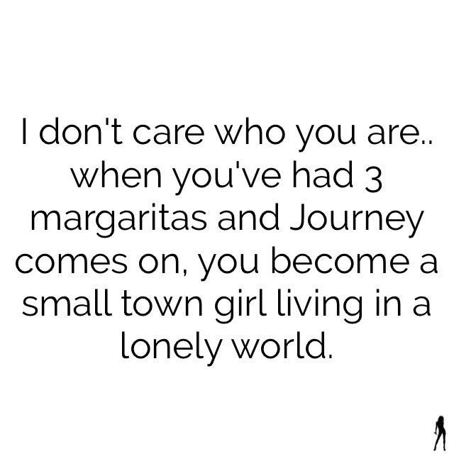 I don't care who you are... when you've had 3 margaritas and Journey comes on, you become a small town girl living in a lonely world