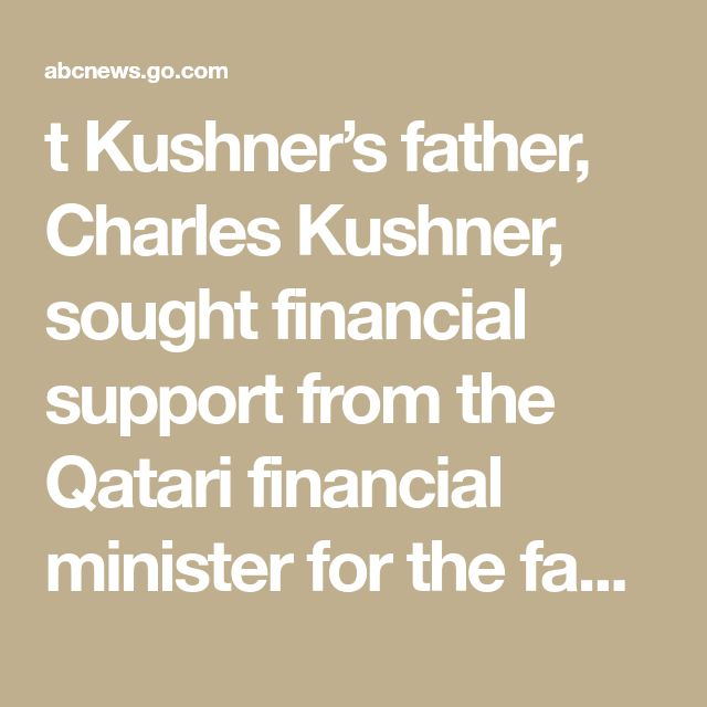 """t Kushner's father, Charles Kushner, sought financial support from the Qatari financial minister for the family business's 666 Fifth Avenue property in New York City but failed to get it. Weeks later, Jared Kushner backed diplomatic moves, including a blockade, by Saudi Arabia, United Arab Emirates and other neighboring countries against Qatar, the Intercept reported.  """"If it's true it's damning,"""" Sen. Chris Murphy, D-Conn., a member of the Senate Foreign"""