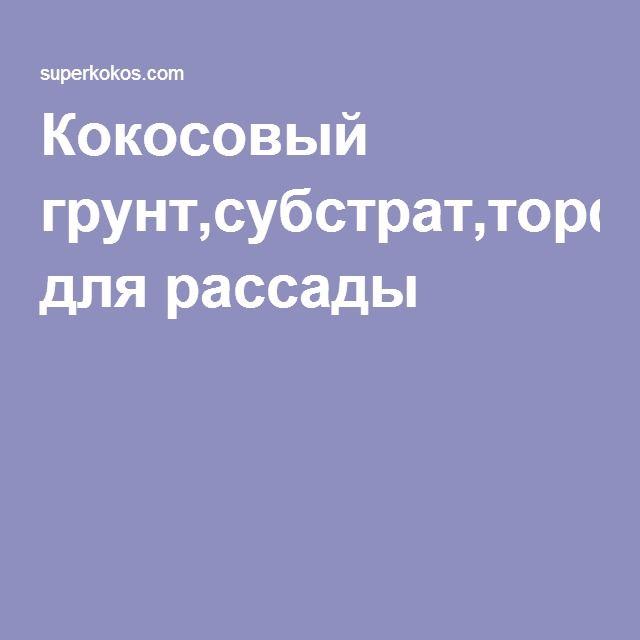 Кокосовый грунт,субстрат,торф для рассады Из Индии,в наличии, купить в Москве.