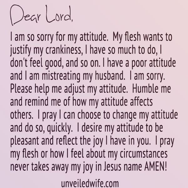 Prayer Of The Day – Attitude Adjustment --- Dear Lord, I am so sorry for my attitude. My flesh wants to justify my crankiness, I have so much to do, I don't feel good, and so on. I have a poor attitude and I am mistreating my husband. I am sorry. Please help me adjust my attitude. Hum… Read More Here http://unveiledwife.com/prayer-of-the-day-attitude-adjustment/