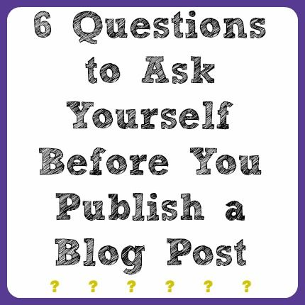 6 Things to Ask Yourself Before You Publish Your Next Blog Post