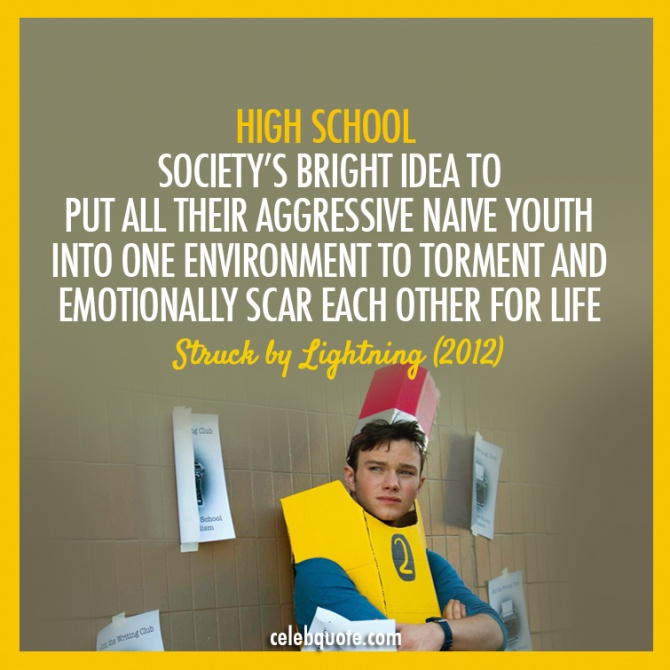 High school. Society's bright idea to put all they aggressive naive youth into one environment to torment and emotionally scar each other for life. - Struck by lightning