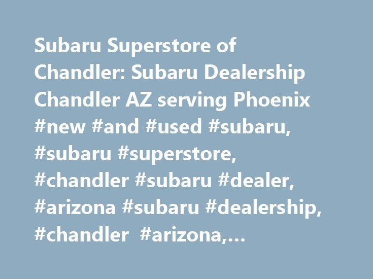 Subaru Superstore of Chandler: Subaru Dealership Chandler AZ serving Phoenix #new #and #used #subaru, #subaru #superstore, #chandler #subaru #dealer, #arizona #subaru #dealership, #chandler #arizona, #phoenix, #mesa, #scottsdale, http://montana.remmont.com/subaru-superstore-of-chandler-subaru-dealership-chandler-az-serving-phoenix-new-and-used-subaru-subaru-superstore-chandler-subaru-dealer-arizona-subaru-dealership-chandler-arizona/  # Subaru Superstore of Chandler Outback Forester…