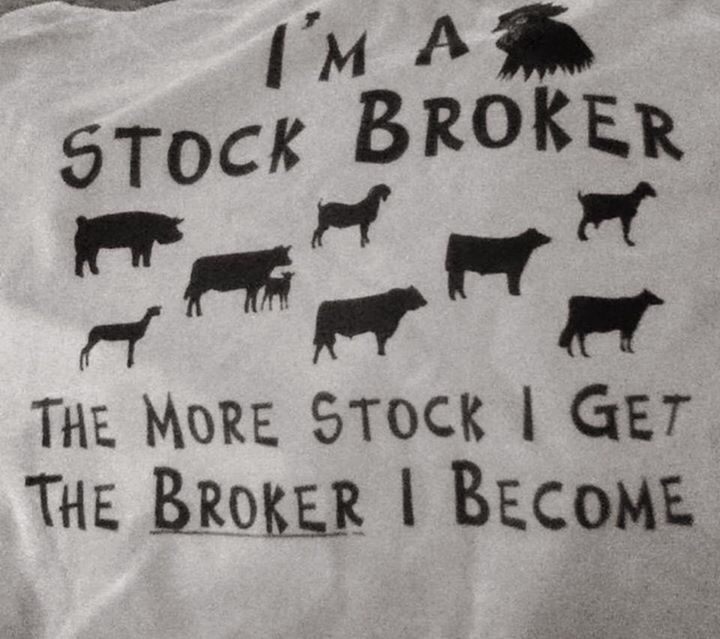 I'M A STOCK BROKER. THE MORE STOCK I GET. THE BROKER I BECOME. (BROKE AF)