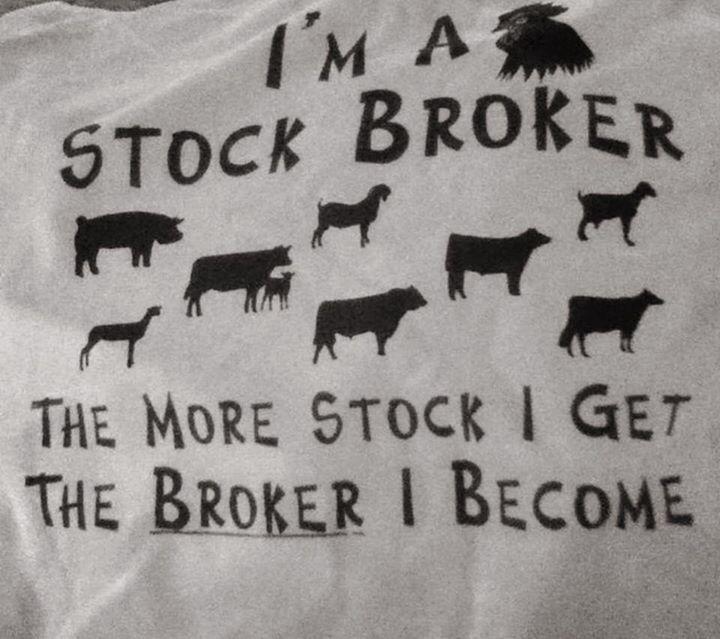 I'M A STOCK BROKER. THE MORE STOCK I GET. THE BROKER I BECOME. (BROKE AF)