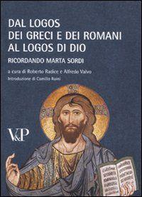 Dal logos dei Greci e dei Romani al logos di Dio : ricordando Marta Sordi / a cura di Roberto Radice e Alfredo Valvo