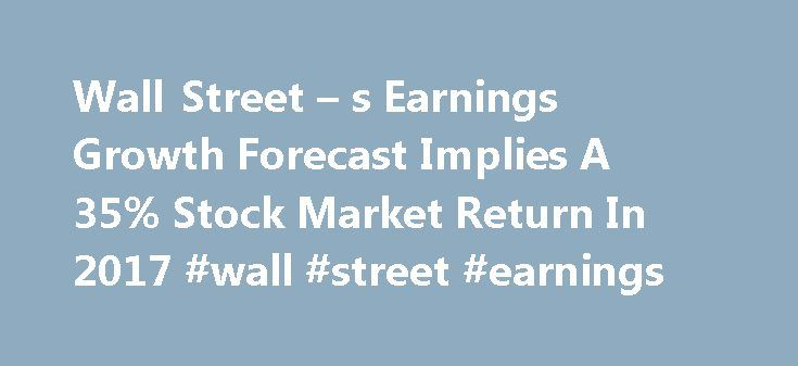 Wall Street – s Earnings Growth Forecast Implies A 35% Stock Market Return In 2017 #wall #street #earnings http://earnings.remmont.com/wall-street-s-earnings-growth-forecast-implies-a-35-stock-market-return-in-2017-wall-street-earnings-3/  #wall street earnings # Wall Street's Earnings Growth Forecast Implies A 35% Stock Market Return In 2017. Too Good To Miss? Summary FactSet reports that Wall Street sees 14% earnings growth in the 2017 U.S. stock market and a price/earnings ratio…