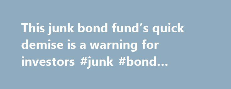 This junk bond fund's quick demise is a warning for investors #junk #bond #mutual #funds http://iowa.remmont.com/this-junk-bond-funds-quick-demise-is-a-warning-for-investors-junk-bond-mutual-funds/  # Opinion: This junk bond fund's quick demise is a warning for investors Most investors don't know if their mutual funds hold potentially toxic investments. So when a fund makes troubling headlines the way Third Avenue Focused Credit did recently, investors get nervous, afraid that their funds…