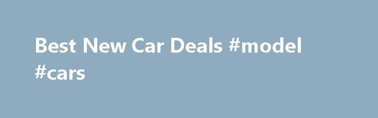 Best New Car Deals #model #cars http://car-auto.remmont.com/best-new-car-deals-model-cars/  #cheap new cars # Best New Car Deals Competing New Car Quotes We […]