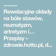Rewelacyjne okłady na bóle stawów, reumatyzm, artretyzm i… Przepisy – zdrowie.hotto.pl, domowe sposoby popularne w Internecie