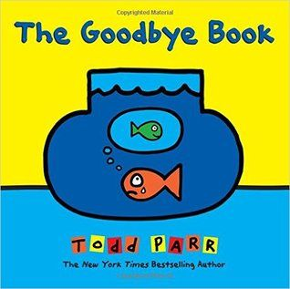 """The Goodbye Book"", by Todd Parr - Through the lens of a pet fish who has lost his companion, Todd Parr tells a moving and wholly accessible story about saying goodbye. Touching upon the host of emotions children experience, Todd reminds readers that it's okay not to know all the answers, and that someone will always be there to support them. An invaluable resource for life's toughest moments."