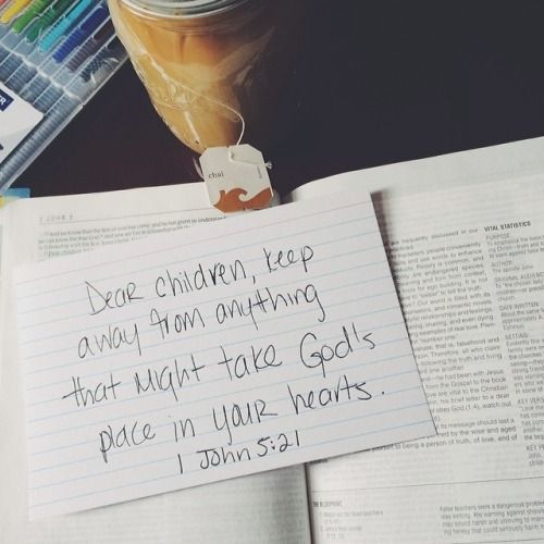 Keep away from anything that might take Gods place in your heart.  1John 5:21
