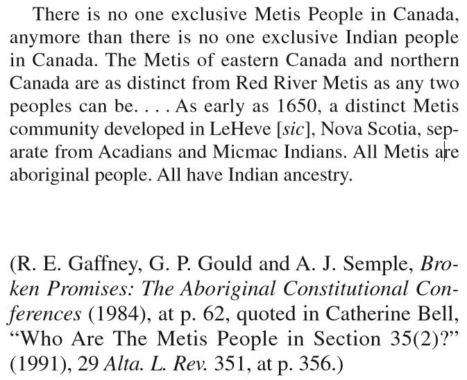 There is no one exclusive Metis People in Canada, anymore than there is no one exclusive Indian people in Canada. The Metis of eastern Canada and northern Canada are as distinct from Red River Metis as any two peoples can be. . . . As early as 1650, a distinct Metis community developed in LeHeve [sic], Nova Scotia, separate from Acadians and Micmac Indians. All Metis are aboriginal people. All have Indian ancestry.   R. Gaffney et al., Broken Promises: The Aboriginal Constitutional…