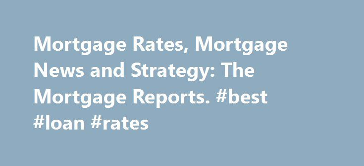 Mortgage Rates, Mortgage News and Strategy: The Mortgage Reports. #best #loan #rates http://loan.remmont.com/mortgage-rates-mortgage-news-and-strategy-the-mortgage-reports-best-loan-rates/  #mortgage loan # Other Loan Topics Looking for low mortgage rates today? You're not alone. Millions of U.S. consumers shop for mortgage rates annually. Some get the lowest mortgage rates available and others overpay. Shopping for a mortgage can be a challenge. This is because mortgage rates change all…