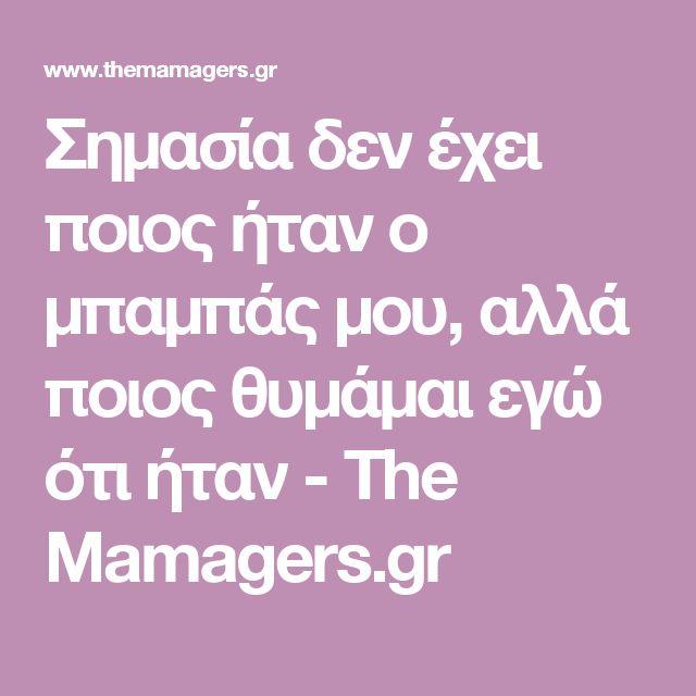 Σημασία δεν έχει ποιος ήταν ο μπαμπάς μου, αλλά ποιος θυμάμαι εγώ ότι ήταν - The Mamagers.gr